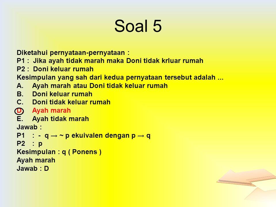Soal 5 Diketahui pernyataan-pernyataan : P1: Jika ayah tidak marah maka Doni tidak krluar rumah P2: Doni keluar rumah Kesimpulan yang sah dari kedua p