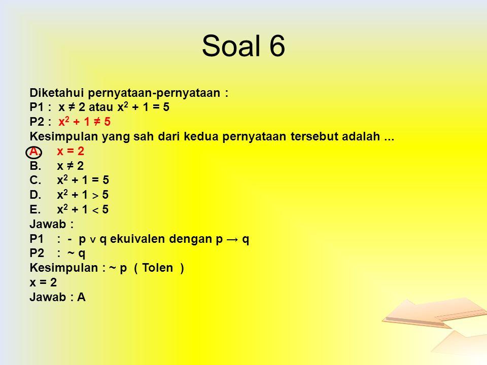 Soal 6 Diketahui pernyataan-pernyataan : P1: x ≠ 2 atau x 2 + 1 = 5 P2: x 2 + 1 ≠ 5 Kesimpulan yang sah dari kedua pernyataan tersebut adalah... A.x =