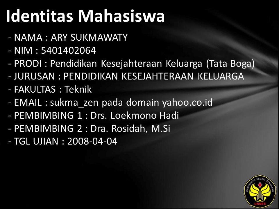 Identitas Mahasiswa - NAMA : ARY SUKMAWATY - NIM : 5401402064 - PRODI : Pendidikan Kesejahteraan Keluarga (Tata Boga) - JURUSAN : PENDIDIKAN KESEJAHTERAAN KELUARGA - FAKULTAS : Teknik - EMAIL : sukma_zen pada domain yahoo.co.id - PEMBIMBING 1 : Drs.