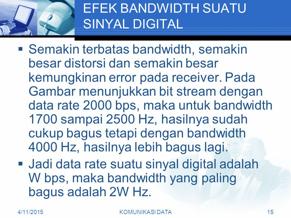 4/11/2015KOMUNIKASI DATA15 EFEK BANDWIDTH SUATU SINYAL DIGITAL  Semakin terbatas bandwidth, semakin besar distorsi dan semakin besar kemungkinan error pada receiver.