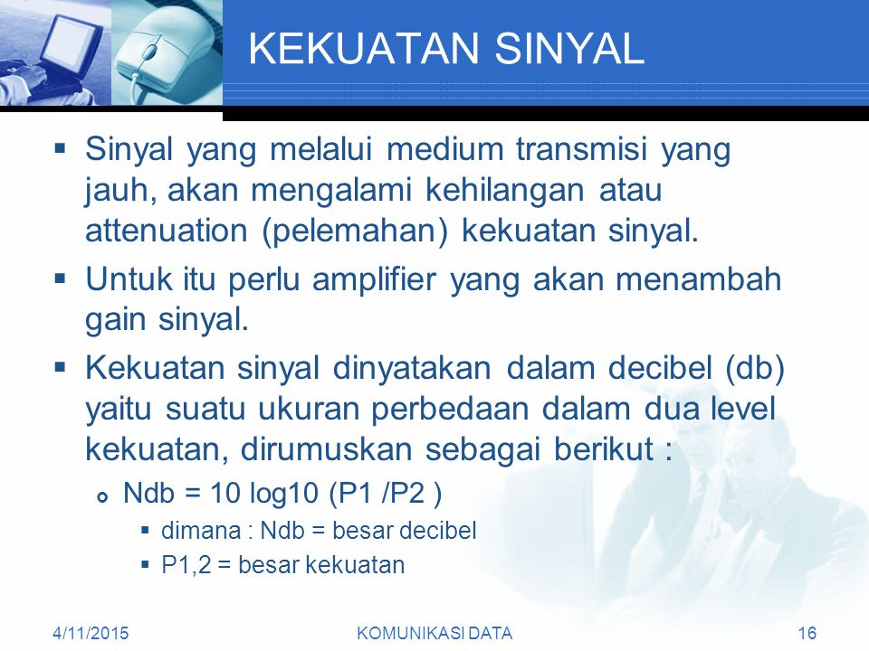 4/11/2015KOMUNIKASI DATA16 KEKUATAN SINYAL  Sinyal yang melalui medium transmisi yang jauh, akan mengalami kehilangan atau attenuation (pelemahan) kekuatan sinyal.