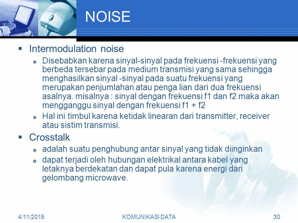 4/11/2015KOMUNIKASI DATA30 NOISE  Intermodulation noise  Disebabkan karena sinyal-sinyal pada frekuensi -frekuensi yang berbeda tersebar pada medium transmisi yang sama sehingga menghasilkan sinyal -sinyal pada suatu frekuensi yang merupakan penjumlahan atau penga lian dari dua frekuensi asalnya.