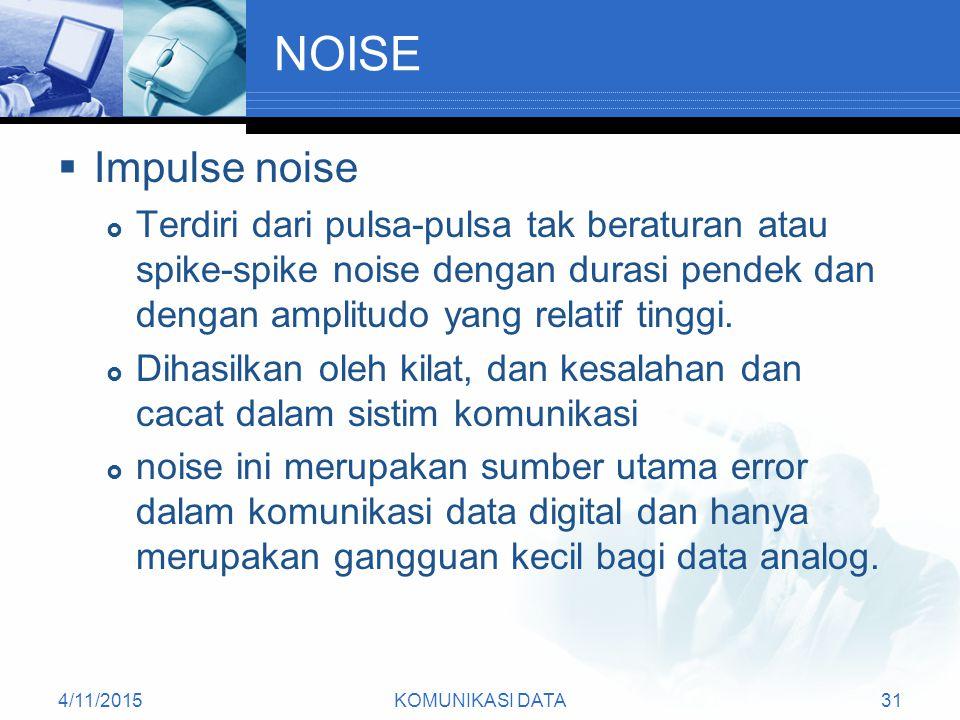 4/11/2015KOMUNIKASI DATA31 NOISE  Impulse noise  Terdiri dari pulsa-pulsa tak beraturan atau spike-spike noise dengan durasi pendek dan dengan amplitudo yang relatif tinggi.