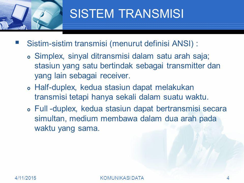 4/11/2015KOMUNIKASI DATA4 SISTEM TRANSMISI  Sistim-sistim transmisi (menurut definisi ANSI) :  Simplex, sinyal ditransmisi dalam satu arah saja; stasiun yang satu bertindak sebagai transmitter dan yang lain sebagai receiver.