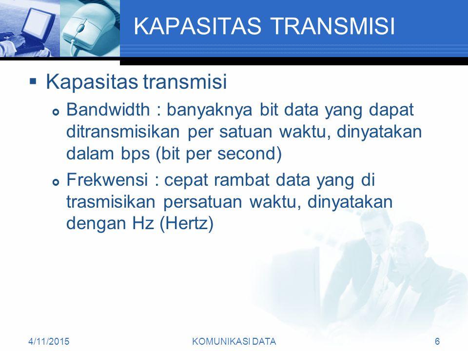 4/11/2015KOMUNIKASI DATA6 KAPASITAS TRANSMISI  Kapasitas transmisi  Bandwidth : banyaknya bit data yang dapat ditransmisikan per satuan waktu, dinyatakan dalam bps (bit per second)  Frekwensi : cepat rambat data yang di trasmisikan persatuan waktu, dinyatakan dengan Hz (Hertz)