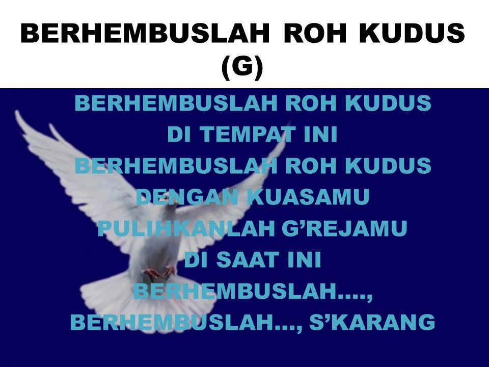 BERHEMBUSLAH ROH KUDUS (G) BERHEMBUSLAH ROH KUDUS DI TEMPAT INI BERHEMBUSLAH ROH KUDUS DENGAN KUASAMU PULIHKANLAH G'REJAMU DI SAAT INI BERHEMBUSLAH….,