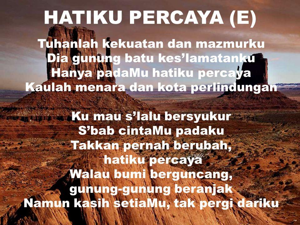 HATIKU PERCAYA (E) Tuhanlah kekuatan dan mazmurku Dia gunung batu kes'lamatanku Hanya padaMu hatiku percaya Kaulah menara dan kota perlindungan Ku mau