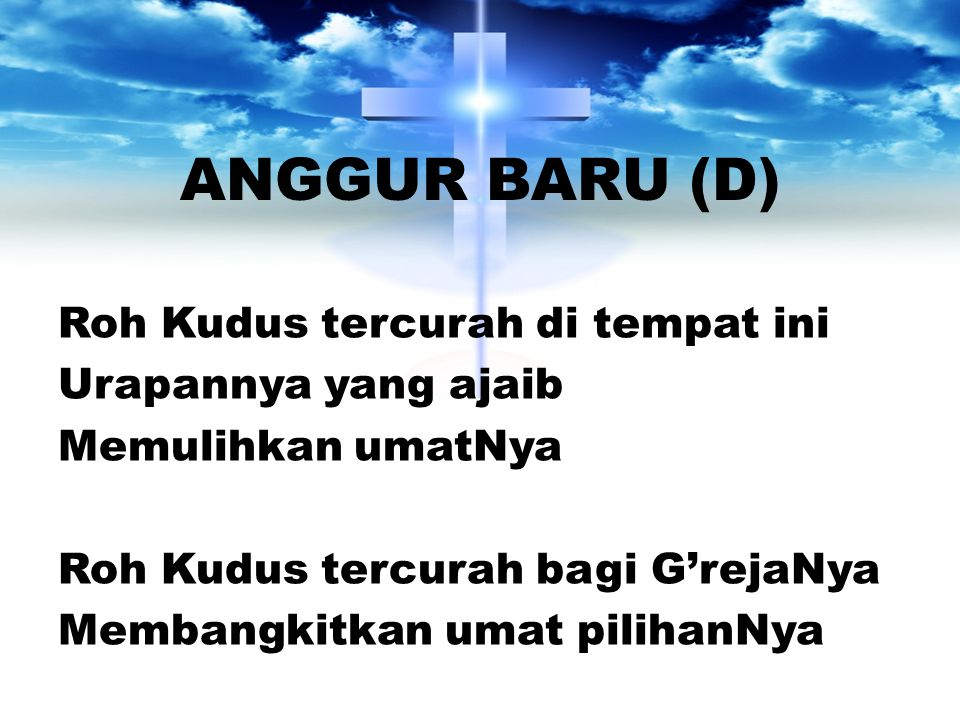 ANGGUR BARU (D) Roh Kudus tercurah di tempat ini Urapannya yang ajaib Memulihkan umatNya Roh Kudus tercurah bagi G'rejaNya Membangkitkan umat pilihanN