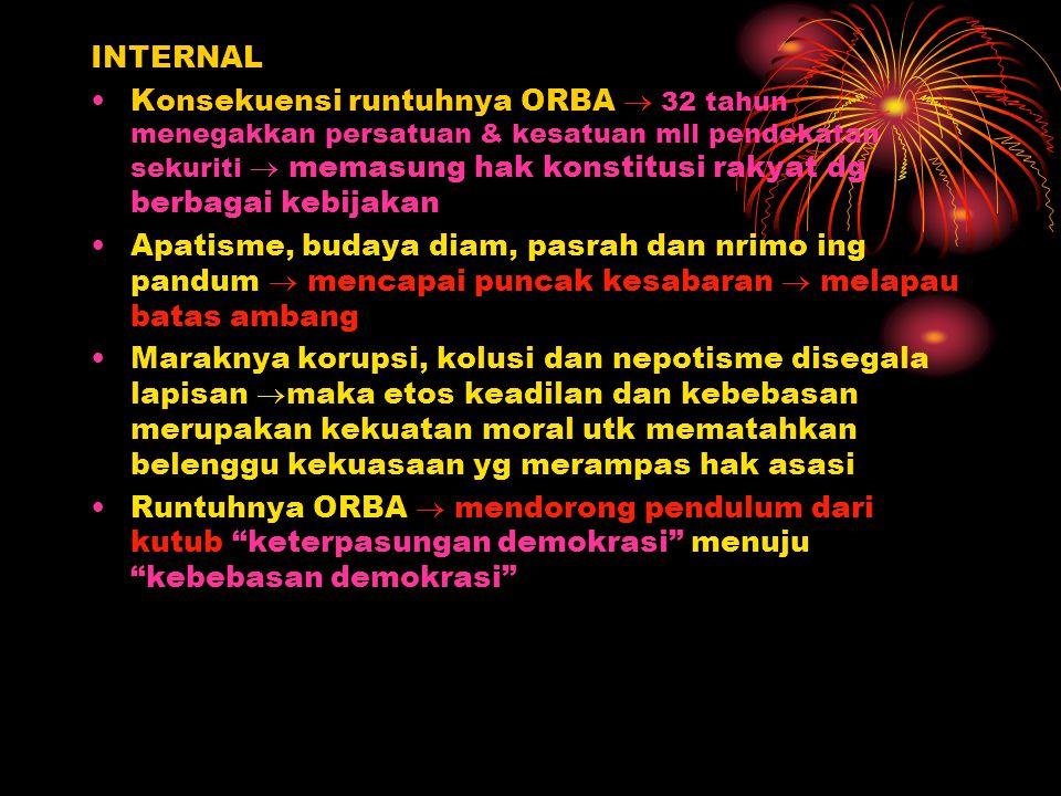 INTERNAL Konsekuensi runtuhnya ORBA  32 tahun menegakkan persatuan & kesatuan mll pendekatan sekuriti  memasung hak konstitusi rakyat dg berbagai ke