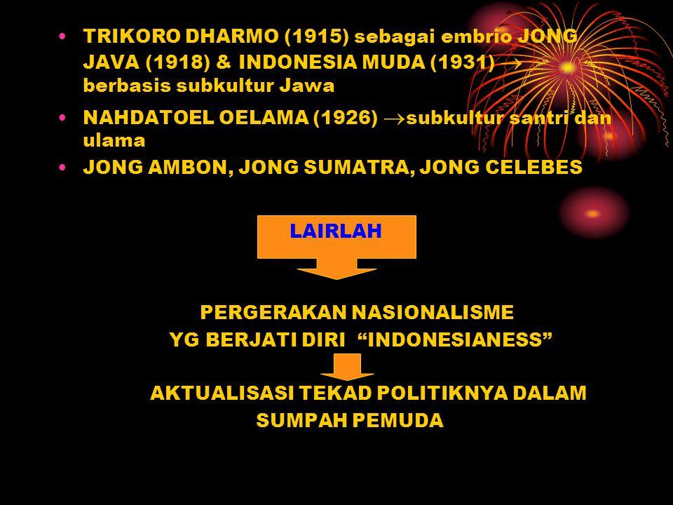 TRIKORO DHARMO (1915) sebagai embrio JONG JAVA (1918) & INDONESIA MUDA (1931)  berbasis subkultur Jawa NAHDATOEL OELAMA (1926)  subkultur santri dan