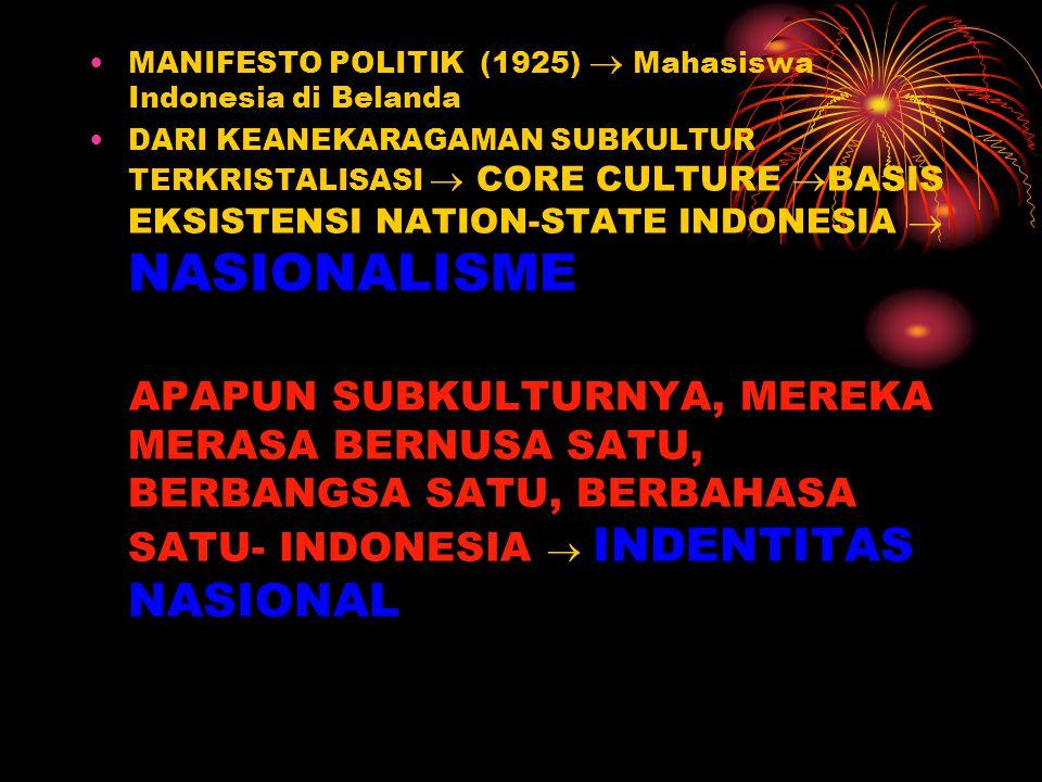 MANIFESTO POLITIK (1925)  Mahasiswa Indonesia di Belanda DARI KEANEKARAGAMAN SUBKULTUR TERKRISTALISASI  CORE CULTURE  BASIS EKSISTENSI NATION-STATE