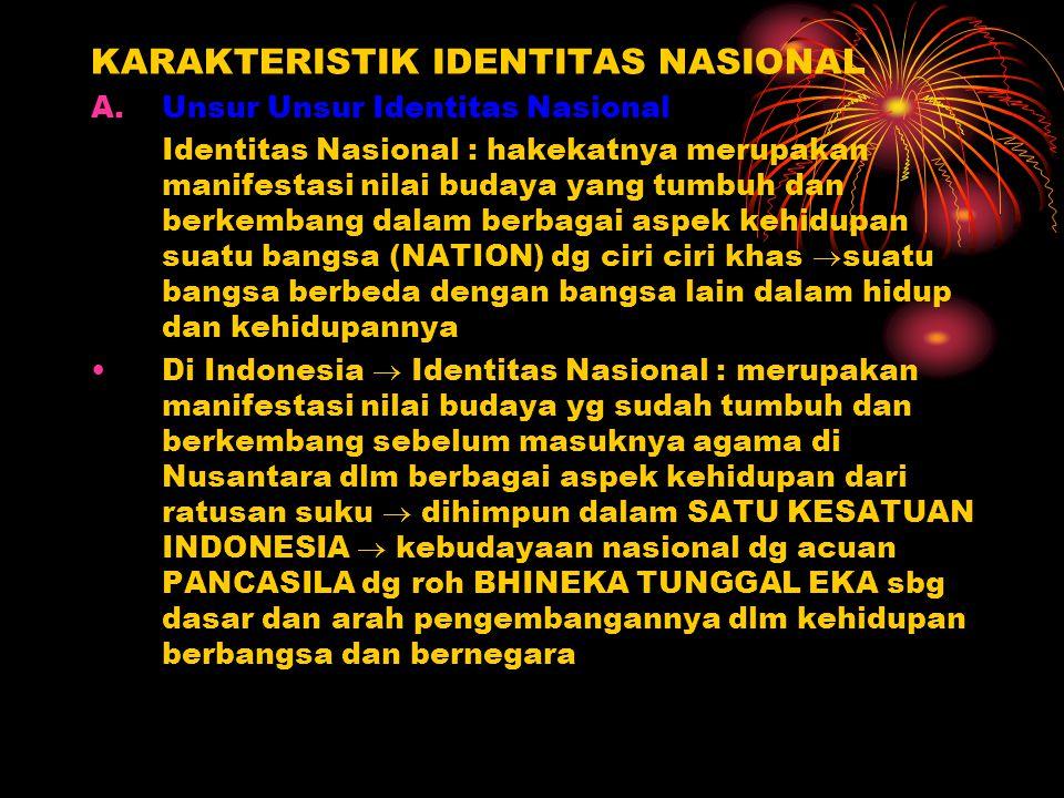 KARAKTERISTIK IDENTITAS NASIONAL A.Unsur Unsur Identitas Nasional Identitas Nasional : hakekatnya merupakan manifestasi nilai budaya yang tumbuh dan b