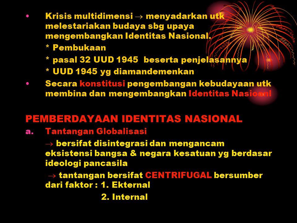 Krisis multidimensi  menyadarkan utk melestariakan budaya sbg upaya mengembangkan Identitas Nasional. * Pembukaan * pasal 32 UUD 1945 beserta penjela