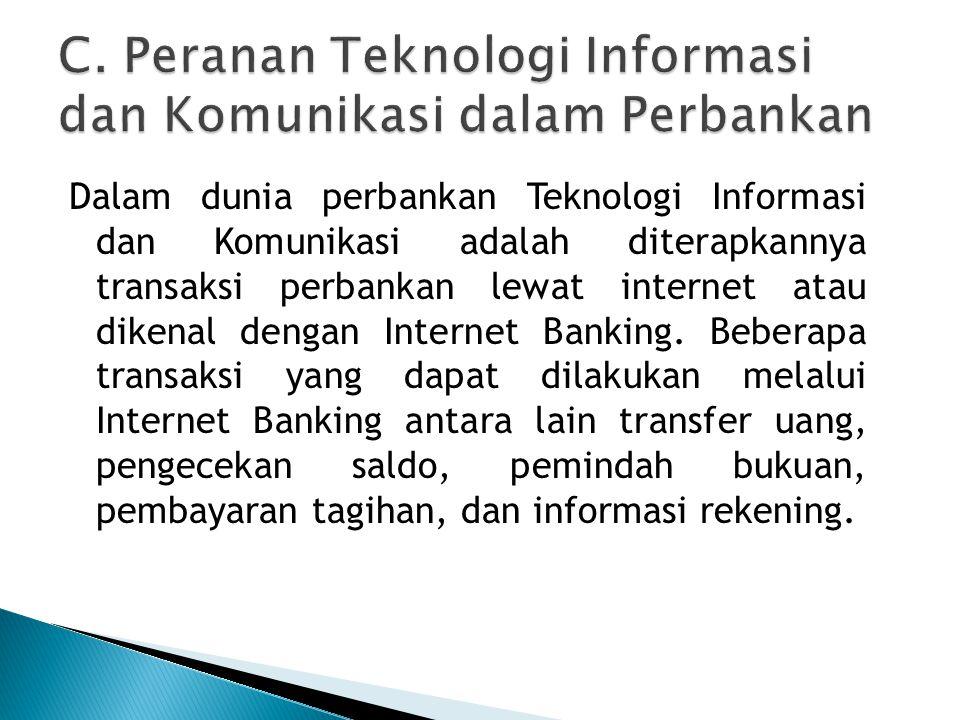 Dalam dunia perbankan Teknologi Informasi dan Komunikasi adalah diterapkannya transaksi perbankan lewat internet atau dikenal dengan Internet Banking.