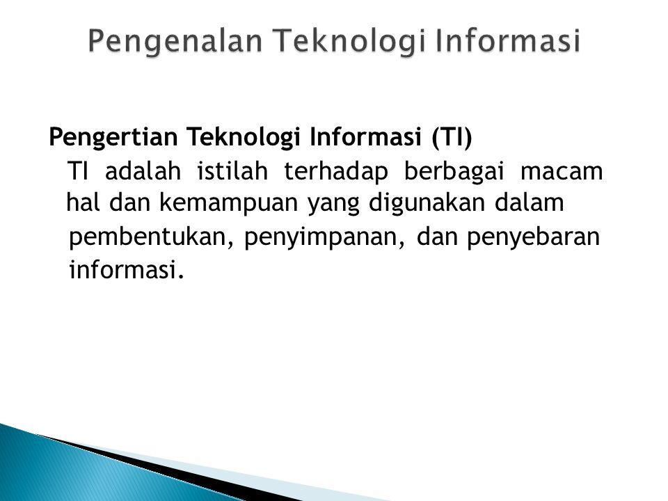 Pengertian Teknologi Informasi (TI) TI adalah istilah terhadap berbagai macam hal dan kemampuan yang digunakan dalam pembentukan, penyimpanan, dan pen
