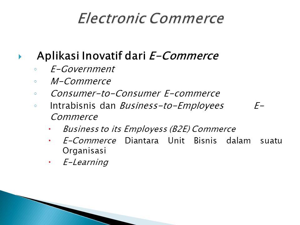  Aplikasi Inovatif dari E-Commerce ◦ E-Government ◦ M-Commerce ◦ Consumer-to-Consumer E-commerce ◦ Intrabisnis dan Business-to-Employees E- Commerce