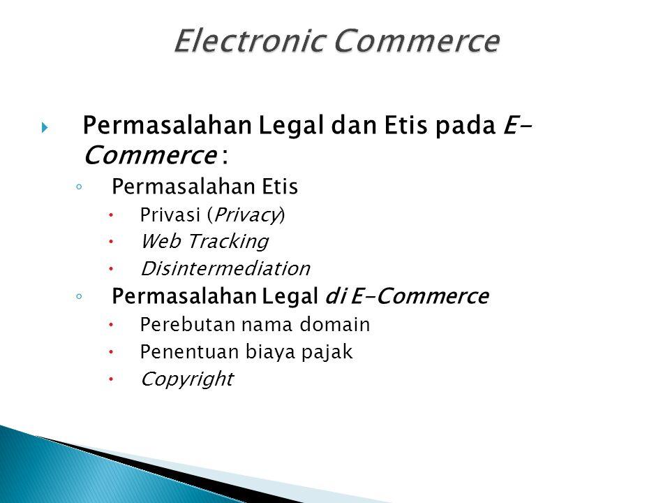  Permasalahan Legal dan Etis pada E- Commerce : ◦ Permasalahan Etis  Privasi (Privacy)  Web Tracking  Disintermediation ◦ Permasalahan Legal di E-