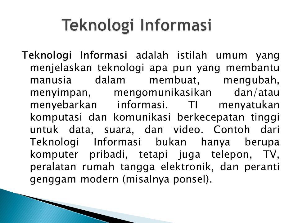 Teknologi Informasi adalah istilah umum yang menjelaskan teknologi apa pun yang membantu manusia dalam membuat, mengubah, menyimpan, mengomunikasikan