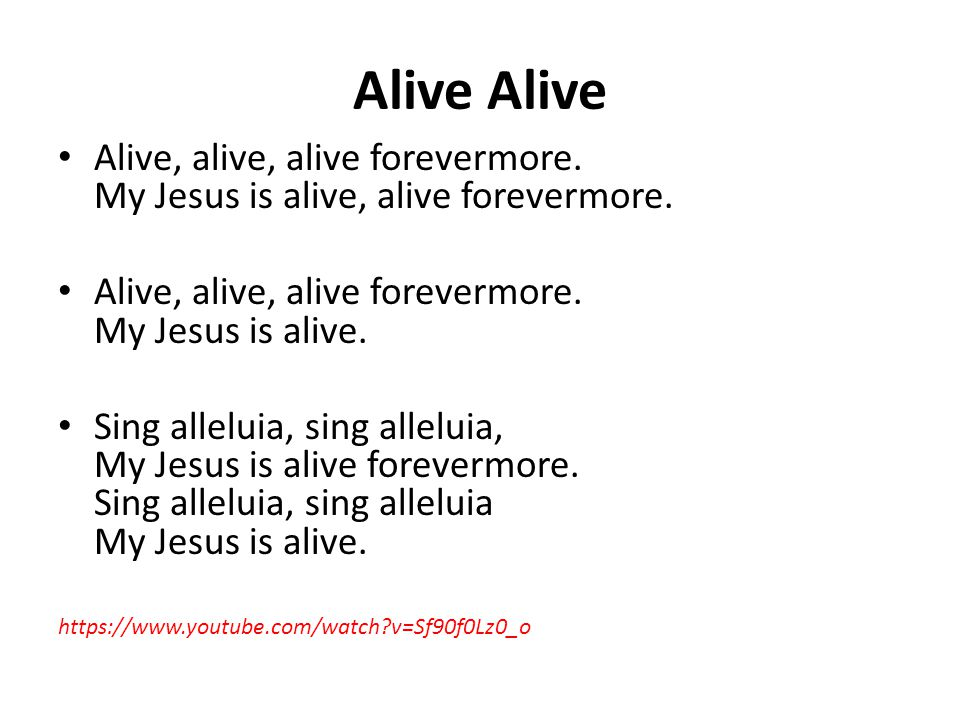 Alive Alive, alive, alive forevermore.My Jesus is alive, alive forevermore.