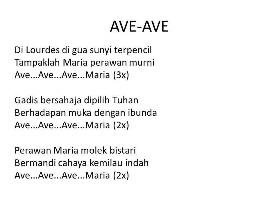 AVE-AVE Di Lourdes di gua sunyi terpencil Tampaklah Maria perawan murni Ave...Ave...Ave...Maria (3x) Gadis bersahaja dipilih Tuhan Berhadapan muka den
