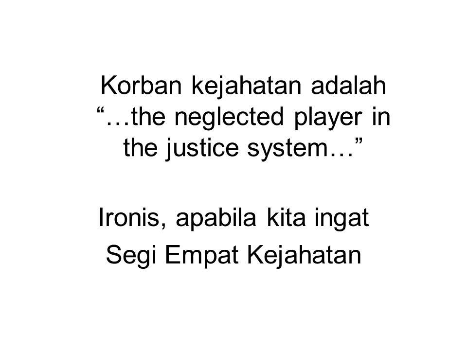 Korban kejahatan adalah …the neglected player in the justice system… Ironis, apabila kita ingat Segi Empat Kejahatan