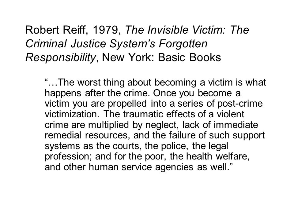 Robert Reiff, 1979, The Invisible Victim: The Criminal Justice System's Forgotten Responsibility, New York: Basic Books …The worst thing about becoming a victim is what happens after the crime.
