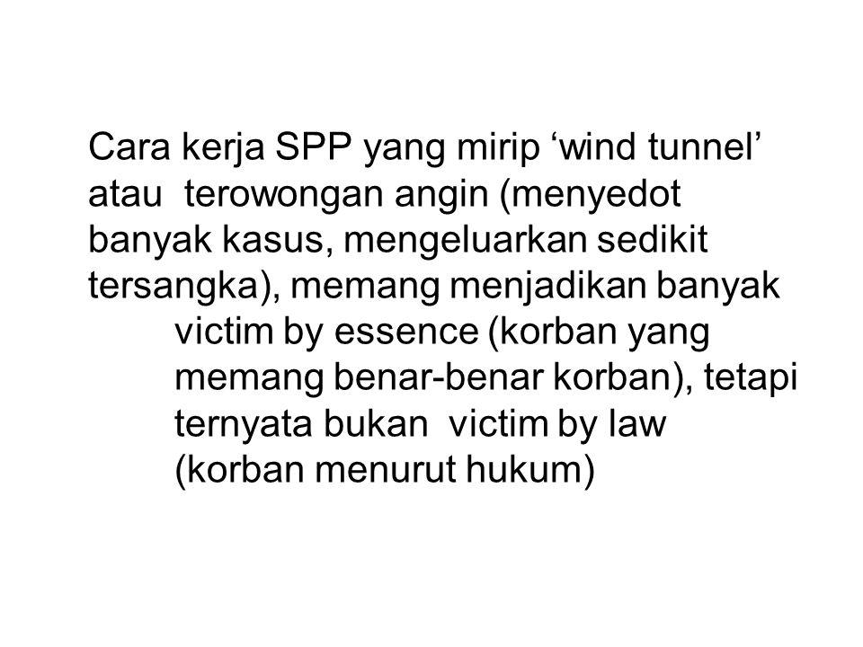 Cara kerja SPP yang mirip 'wind tunnel' atau terowongan angin (menyedot banyak kasus, mengeluarkan sedikit tersangka), memang menjadikan banyak victim by essence (korban yang memang benar-benar korban), tetapi ternyata bukan victim by law (korban menurut hukum)