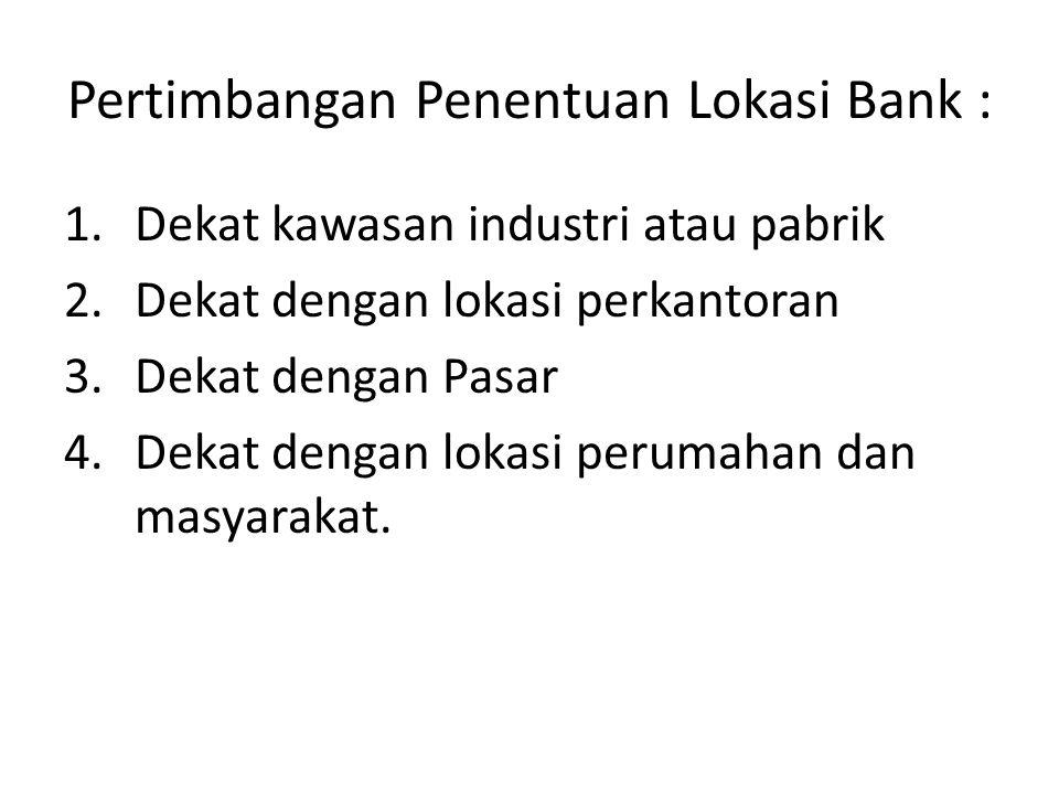 Pertimbangan Penentuan Lokasi Bank : 1.Dekat kawasan industri atau pabrik 2.Dekat dengan lokasi perkantoran 3.Dekat dengan Pasar 4.Dekat dengan lokasi