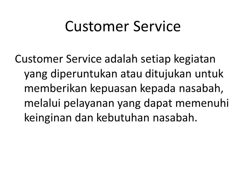 Customer Service Customer Service adalah setiap kegiatan yang diperuntukan atau ditujukan untuk memberikan kepuasan kepada nasabah, melalui pelayanan