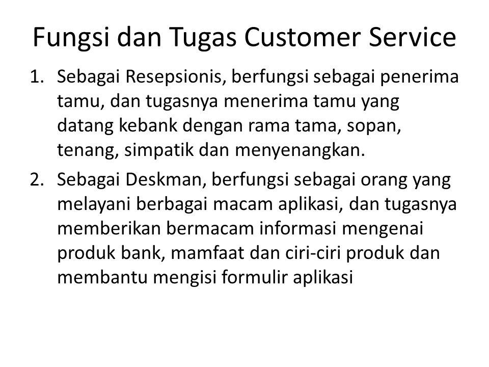 Fungsi dan Tugas Customer Service 1.Sebagai Resepsionis, berfungsi sebagai penerima tamu, dan tugasnya menerima tamu yang datang kebank dengan rama ta