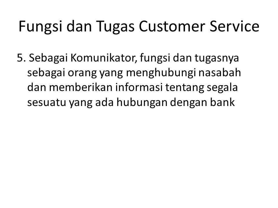 Fungsi dan Tugas Customer Service 5. Sebagai Komunikator, fungsi dan tugasnya sebagai orang yang menghubungi nasabah dan memberikan informasi tentang