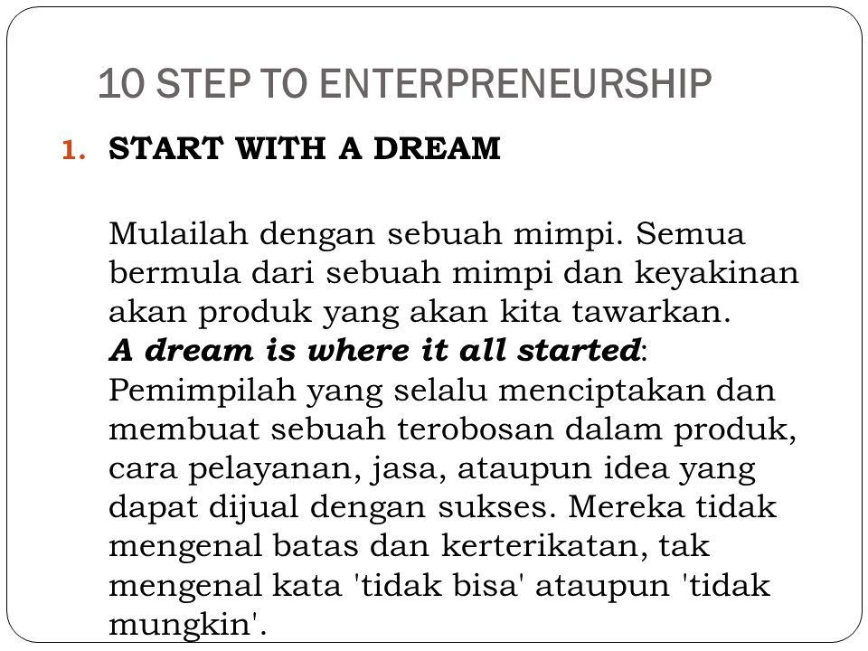 10 STEP TO ENTERPRENEURSHIP 1. START WITH A DREAM Mulailah dengan sebuah mimpi. Semua bermula dari sebuah mimpi dan keyakinan akan produk yang akan ki