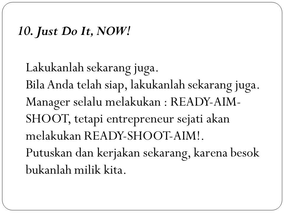 10. Just Do It, NOW! Lakukanlah sekarang juga. Bila Anda telah siap, lakukanlah sekarang juga. Manager selalu melakukan : READY-AIM- SHOOT, tetapi ent
