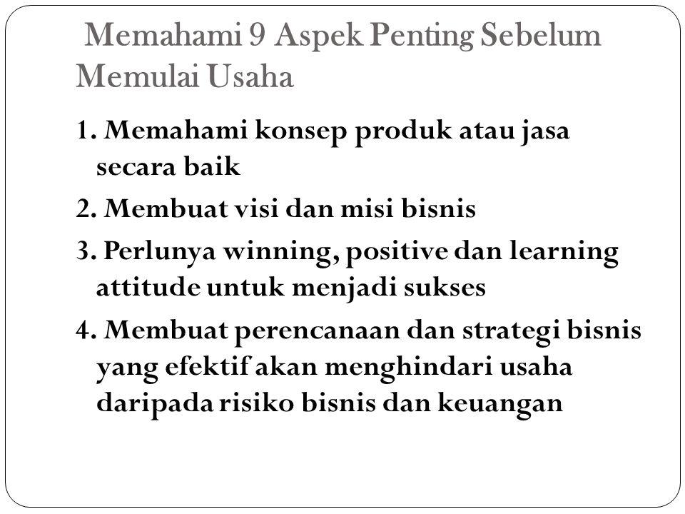 Memahami 9 Aspek Penting Sebelum Memulai Usaha 1. Memahami konsep produk atau jasa secara baik 2. Membuat visi dan misi bisnis 3. Perlunya winning, po
