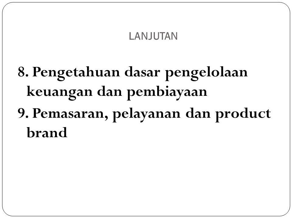 LANJUTAN 8. Pengetahuan dasar pengelolaan keuangan dan pembiayaan 9. Pemasaran, pelayanan dan product brand