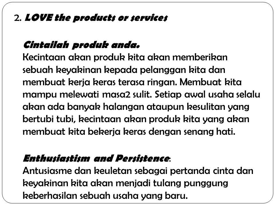 2. LOVE the products or services Cintailah produk anda. Kecintaan akan produk kita akan memberikan sebuah keyakinan kepada pelanggan kita dan membuat