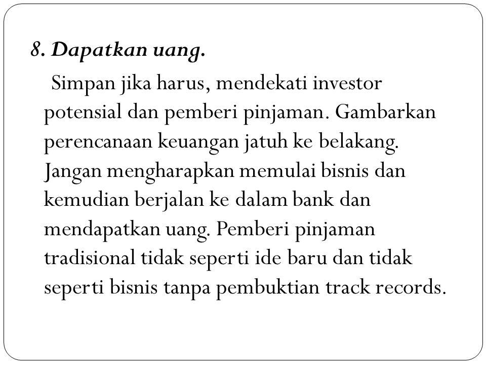 8. Dapatkan uang. Simpan jika harus, mendekati investor potensial dan pemberi pinjaman. Gambarkan perencanaan keuangan jatuh ke belakang. Jangan mengh