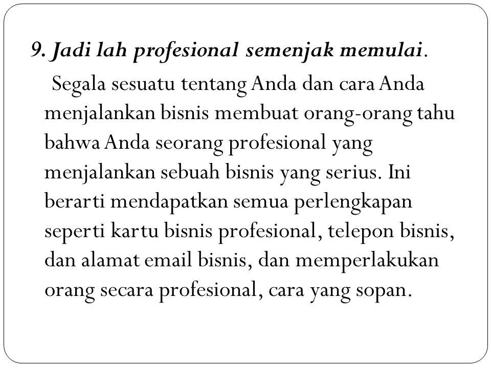 9. Jadi lah profesional semenjak memulai. Segala sesuatu tentang Anda dan cara Anda menjalankan bisnis membuat orang-orang tahu bahwa Anda seorang pro