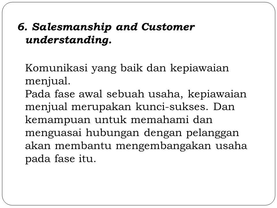 6. Salesmanship and Customer understanding. Komunikasi yang baik dan kepiawaian menjual. Pada fase awal sebuah usaha, kepiawaian menjual merupakan kun