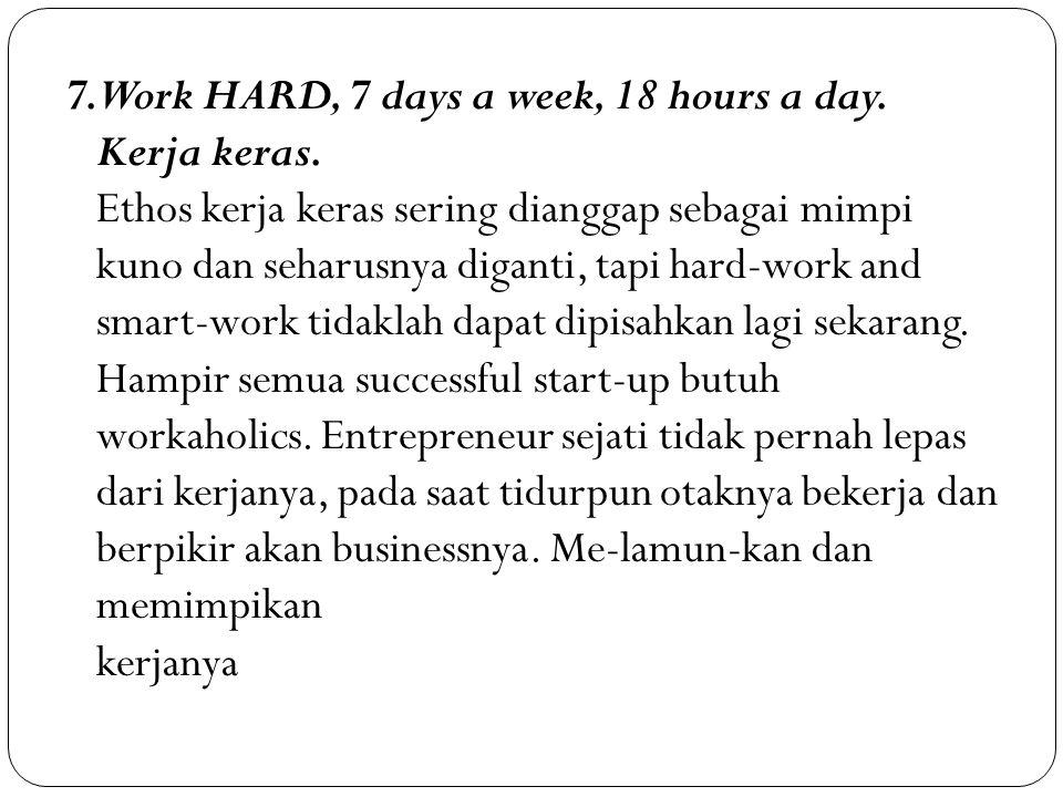 7. Work HARD, 7 days a week, 18 hours a day. Kerja keras. Ethos kerja keras sering dianggap sebagai mimpi kuno dan seharusnya diganti, tapi hard-work