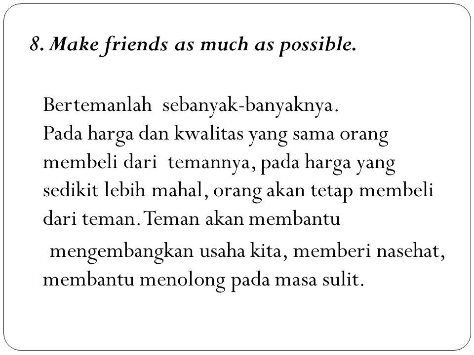 8. Make friends as much as possible. Bertemanlah sebanyak-banyaknya. Pada harga dan kwalitas yang sama orang membeli dari temannya, pada harga yang se
