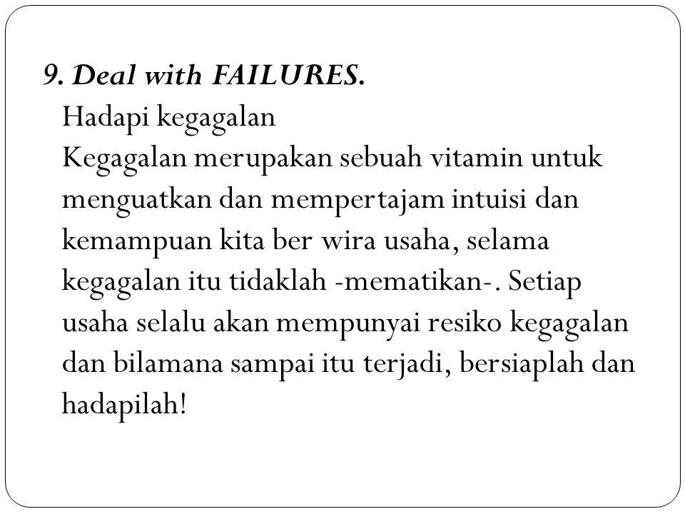 9. Deal with FAILURES. Hadapi kegagalan Kegagalan merupakan sebuah vitamin untuk menguatkan dan mempertajam intuisi dan kemampuan kita ber wira usaha,