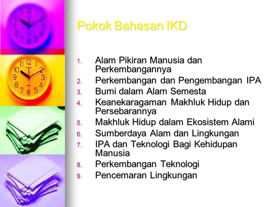 Pokok Bahasan IKD 1. Alam Pikiran Manusia dan Perkembangannya 2. Perkembangan dan Pengembangan IPA 3. Bumi dalam Alam Semesta 4. Keanekaragaman Makhlu