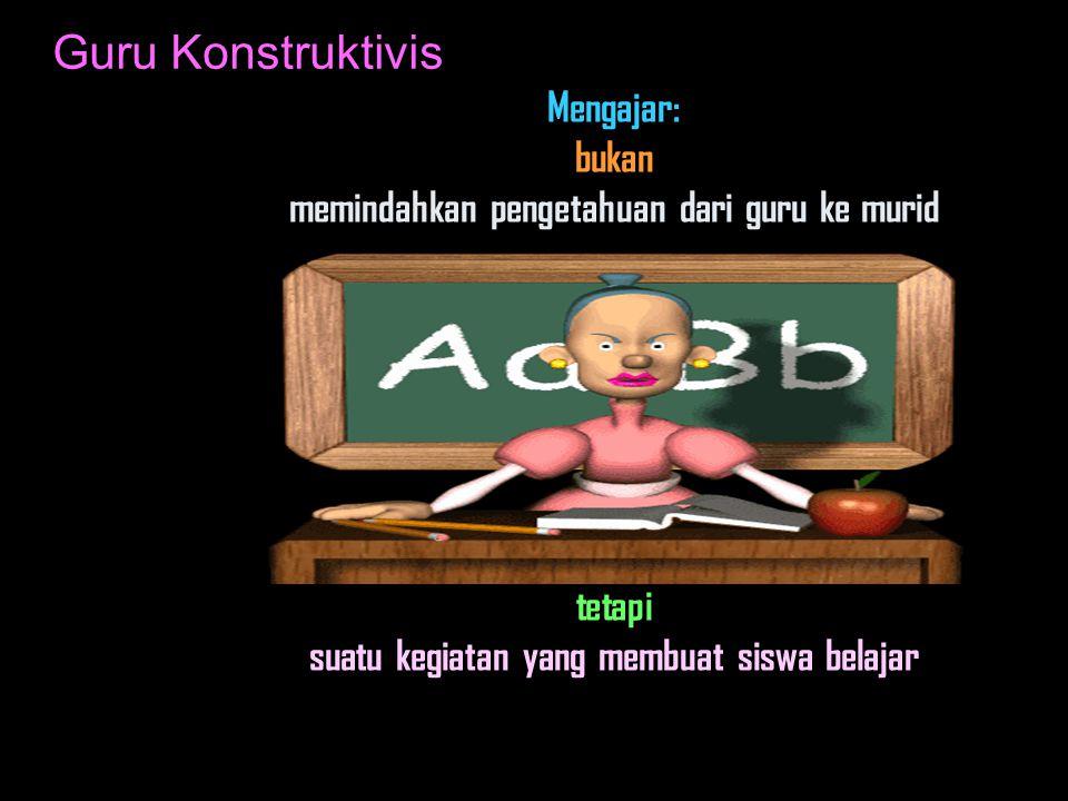 Guru Konstruktivis Mengajar: bukan memindahkan pengetahuan dari guru ke murid tetapi suatu kegiatan yang membuat siswa belajar