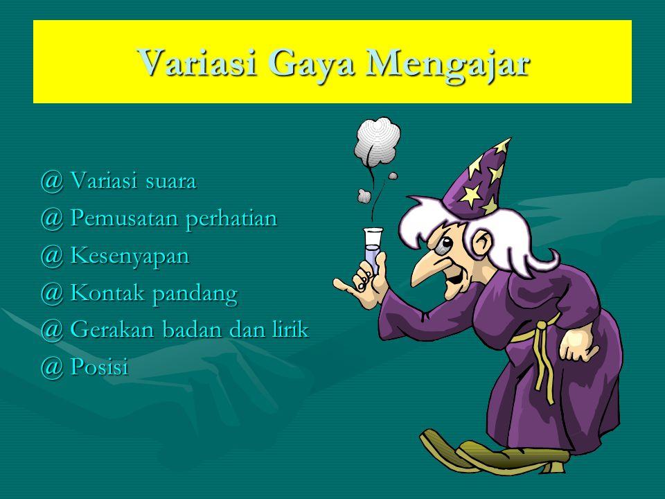 Variasi Gaya Mengajar @ Variasi suara @ Pemusatan perhatian @ Kesenyapan @ Kontak pandang @ Gerakan badan dan lirik @ Posisi