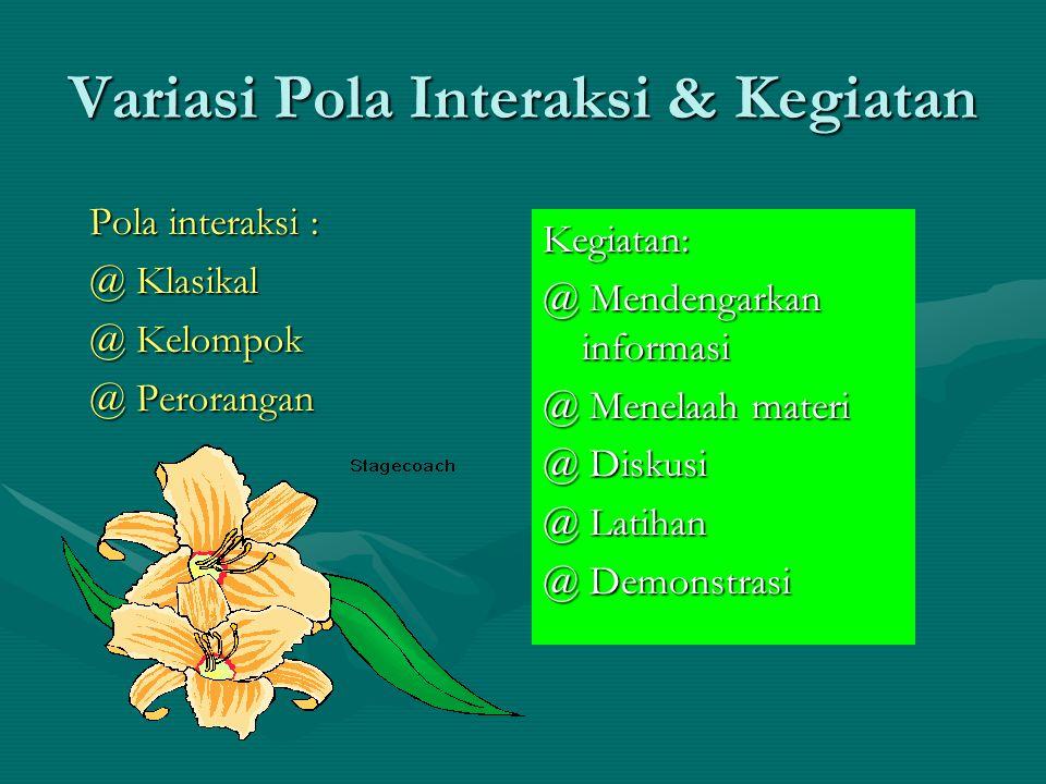 Variasi Pola Interaksi & Kegiatan Pola interaksi : @ Klasikal @ Kelompok @ Perorangan Kegiatan: @ Mendengarkan informasi @ Menelaah materi @ Diskusi @