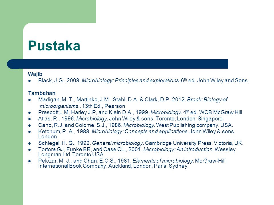 Pustaka Wajib Black, J.G., 2008. Microbiology: Principles and explorations. 6 th ed. John Wiley and Sons. Tambahan Madigan, M. T., Martinko, J.M., Sta