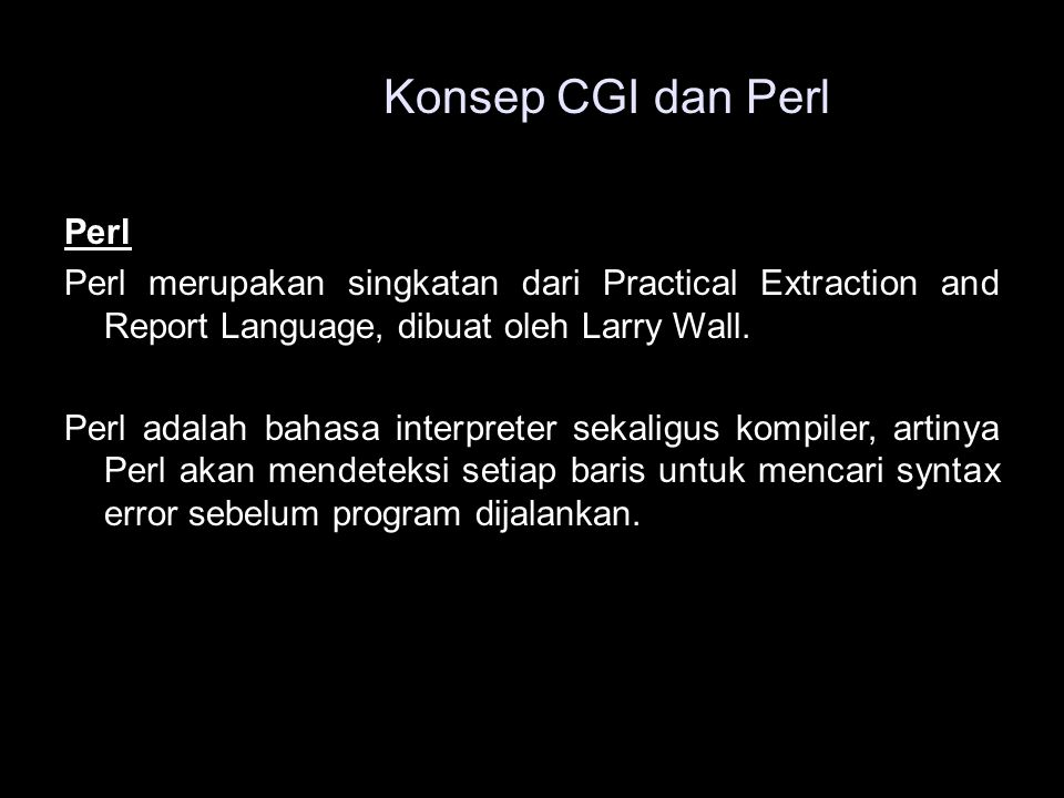 Perl Perl merupakan singkatan dari Practical Extraction and Report Language, dibuat oleh Larry Wall. Perl adalah bahasa interpreter sekaligus kompiler