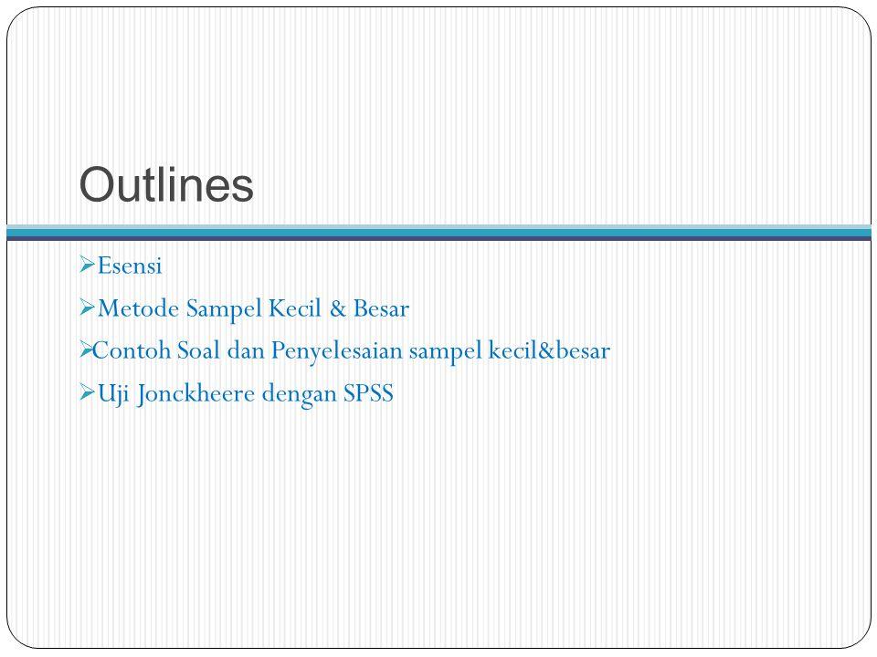 Outlines  Esensi  Metode Sampel Kecil & Besar  Contoh Soal dan Penyelesaian sampel kecil&besar  Uji Jonckheere dengan SPSS