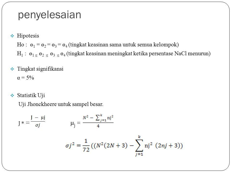 penyelesaian  Hipotesis Ho : ɵ 1 = ɵ 2 = ɵ 3 = ɵ 4 (tingkat keasinan sama untuk semua kelompok) H 1 : ɵ 1 ≤ ɵ 2 ≤ ɵ 3 ≤ ɵ 4 (tingkat keasinan meningkat ketika persentase NaCl menurun)  Tingkat signifikansi α = 5%  Statistik Uji Uji Jhonckheere untuk sampel besar.